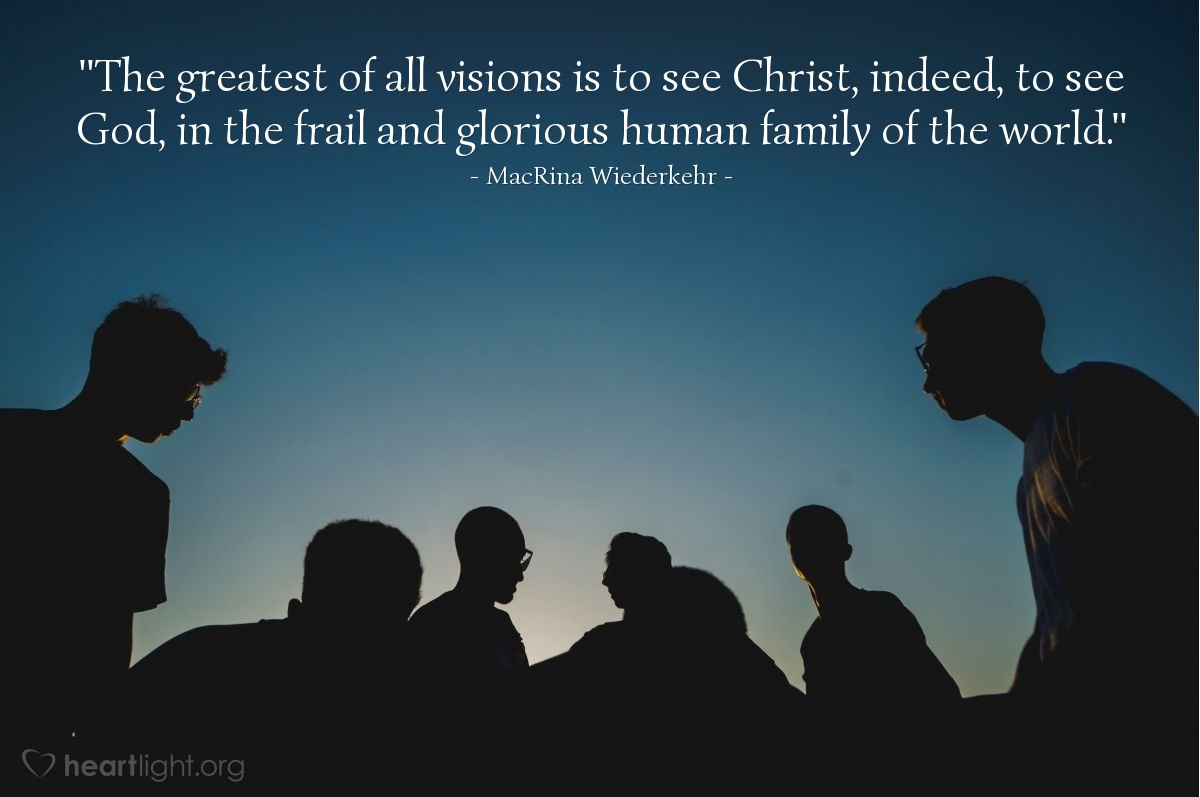 "Illustration of MacRina Wiederkehr — ""The greatest of all visions is to see Christ, indeed, to see God, in the frail and glorious human family of the world."""