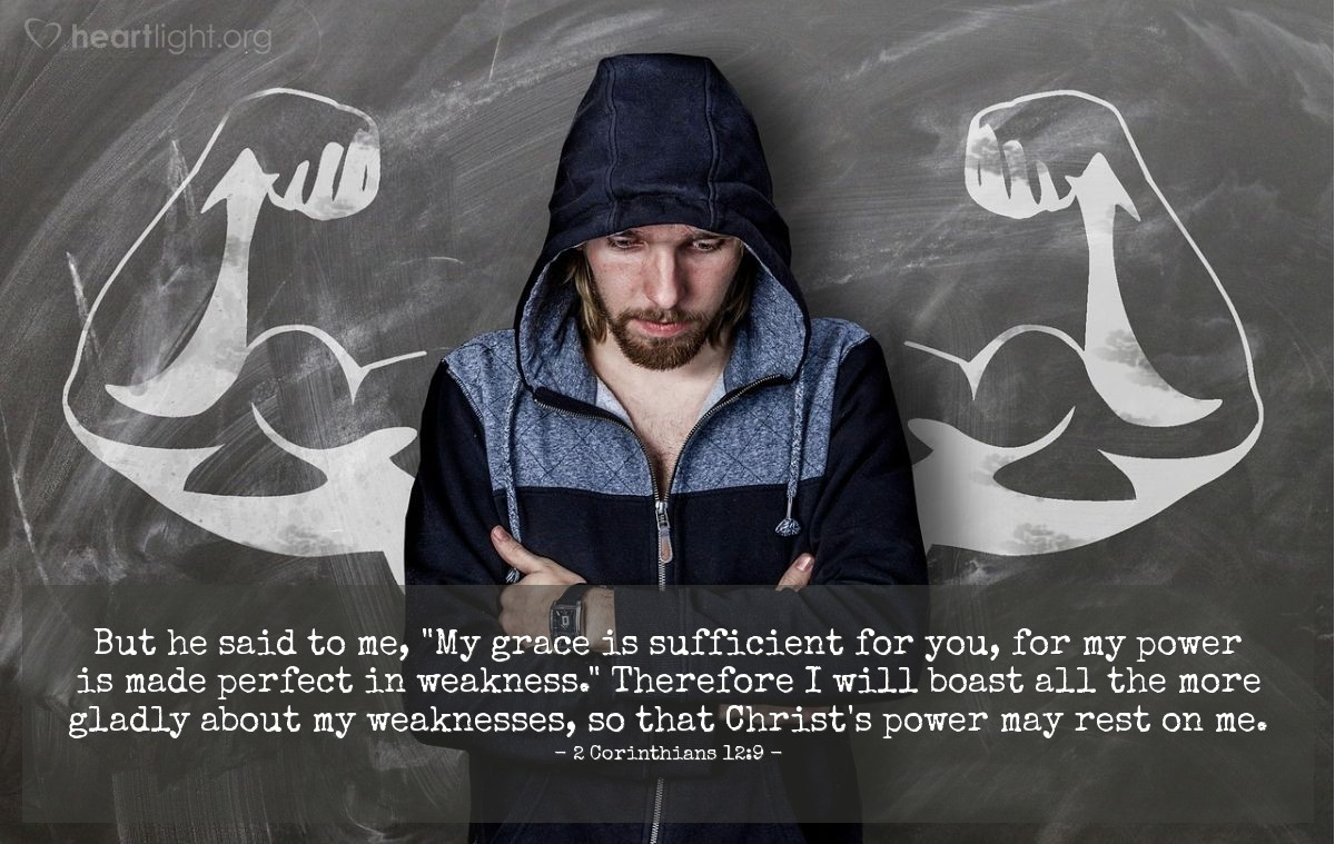 "Illustration of 2 Corinthians 12:9 — But he said to me, ""My grace is sufficient for you, for my power is made perfect in weakness."" Therefore I will boast all the more gladly about my weaknesses, so that Christ's power may rest on me."