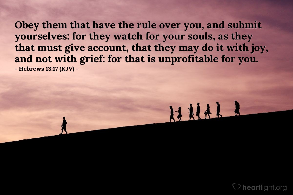 Illustration of Hebrews 13:17 (KJV) — Obey them that have the rule over you, and submit yourselves: for they watch for your souls, as they that must give account, that they may do it with joy, and not with grief: for that is unprofitable for you.