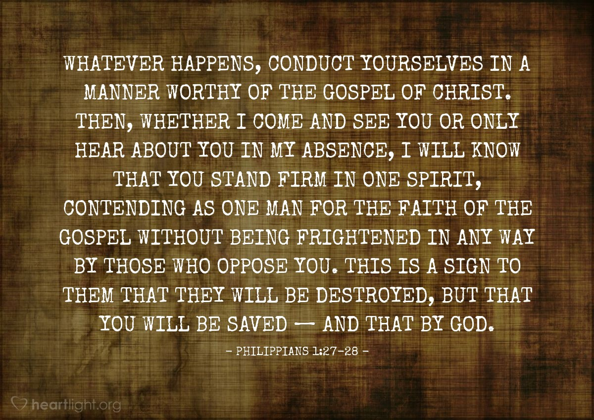 Illustration of Philippians 1:27-28 — Whatever happens, conduct yourselves in a manner worthy of the gospel of Christ. Then, whether I come and see you or only hear about you in my absence, I will know that you stand firm in one spirit, contending as one man for the faith of the gospel without being frightened in any way by those who oppose you. This is a sign to them that they will be destroyed, but that you will be saved — and that by God.
