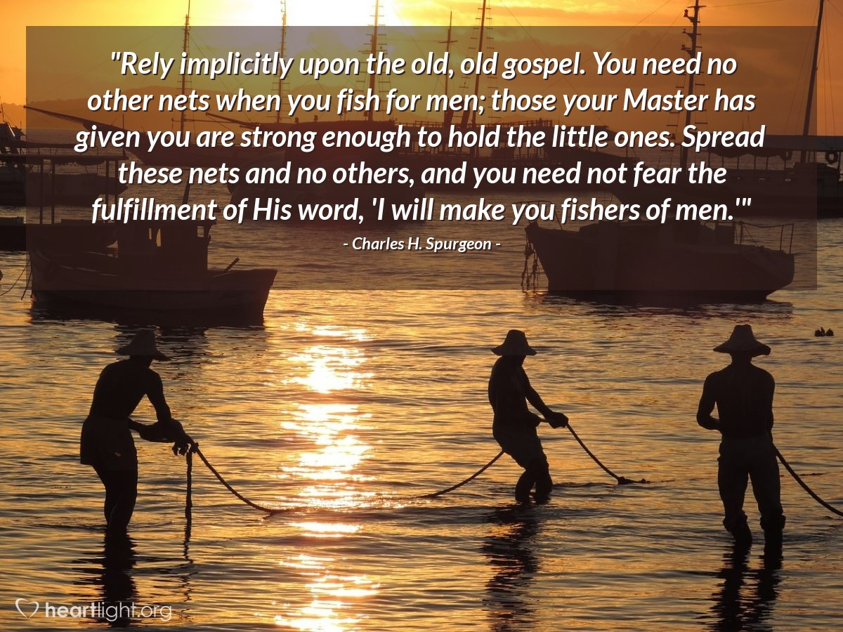 """Illustration of Charles H. Spurgeon — """"Rely implicitly upon the old, old gospel. You need no other nets when you fish for men; those your Master has given you are strong enough to hold the little ones. Spread these nets and no others, and you need not fear the fulfillment of His word, 'I will make you fishers of men.'"""""""