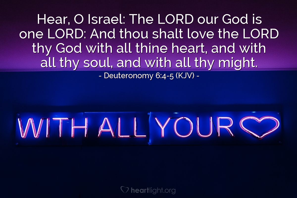 Illustration of Deuteronomy 6:4-5 (KJV) — Hear, O Israel: The LORD our God is one LORD: And thou shalt love the LORD thy God with all thine heart, and with all thy soul, and with all thy might.