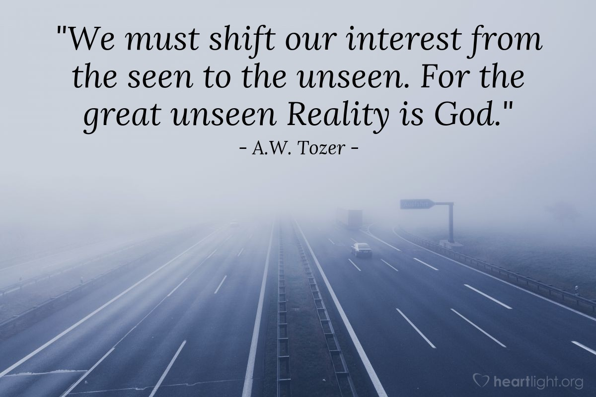 """Illustration of A.W. Tozer — """"We must shift our interest from the seen to the unseen. For the great unseen Reality is God."""""""