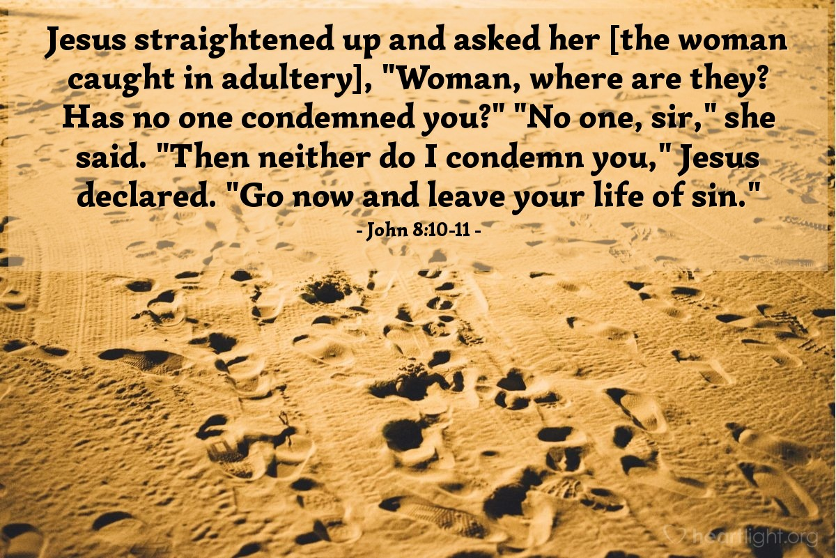 "Illustration of John 8:10-11 — Jesus straightened up and asked her [the woman caught in adultery], ""Woman, where are they? Has no one condemned you?"" ""No one, sir,"" she said. ""Then neither do I condemn you,"" Jesus declared. ""Go now and leave your life of sin."""