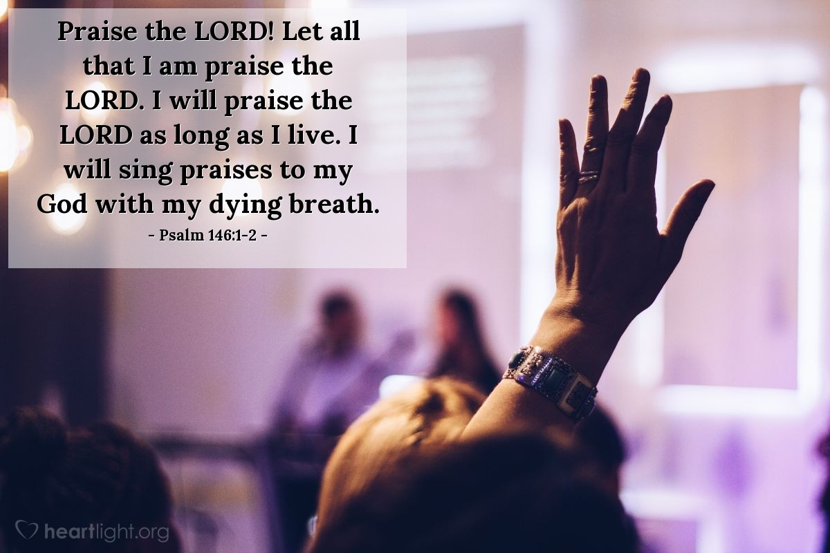 Illustration of Psalm 146:1-2 — Praise the LORD! Let all that I am praise the LORD. I will praise the LORD as long as I live. I will sing praises to my God with my dying breath.