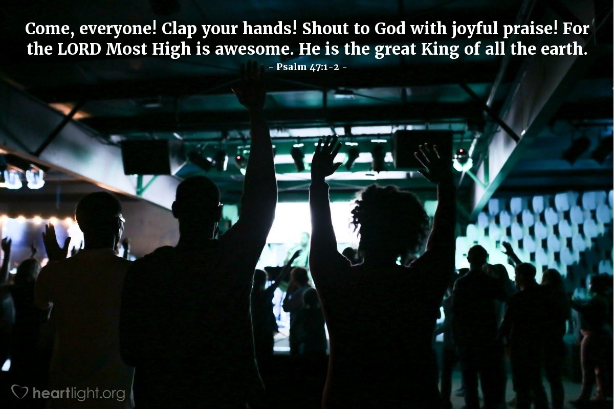 Illustration of Psalm 47:1-2 — Come, everyone! Clap your hands! Shout to God with joyful praise! For the LORD Most High is awesome. He is the great King of all the earth.
