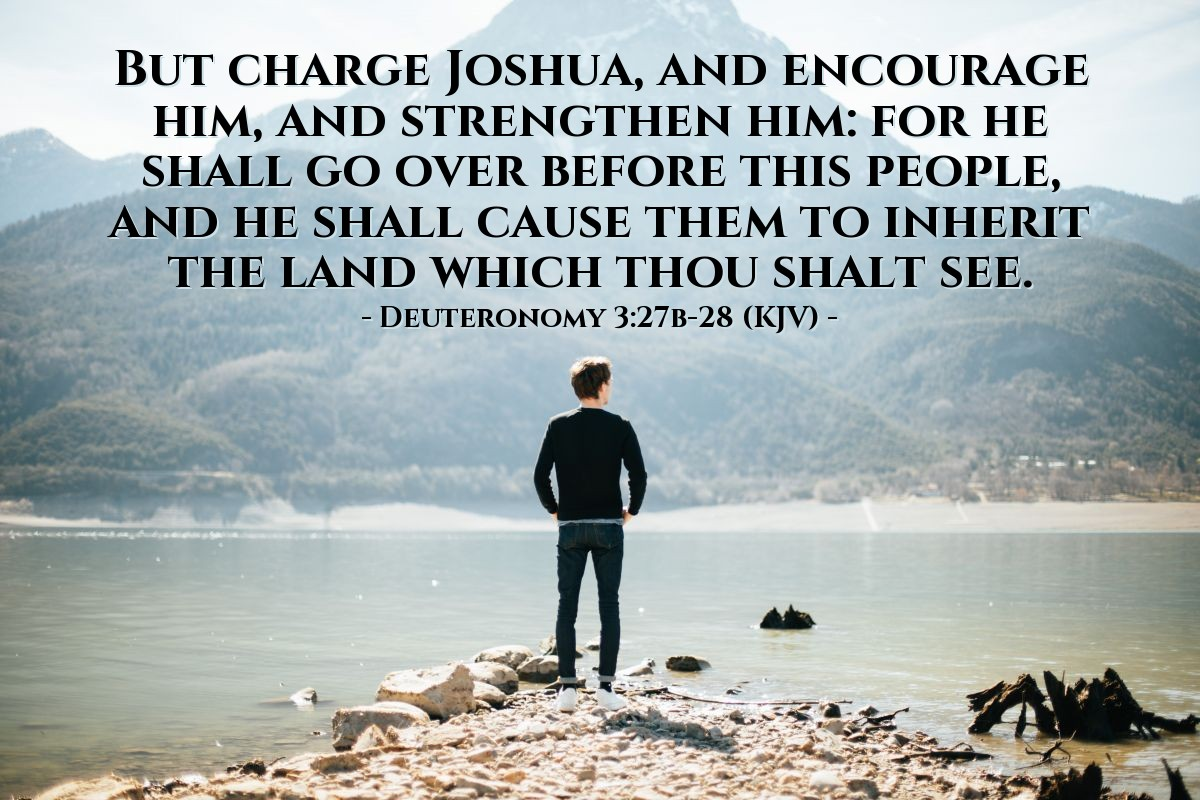 Illustration of Deuteronomy 3:27b-28 (KJV) — But charge Joshua, and encourage him, and strengthen him: for he shall go over before this people, and he shall cause them to inherit the land which thou shalt see.