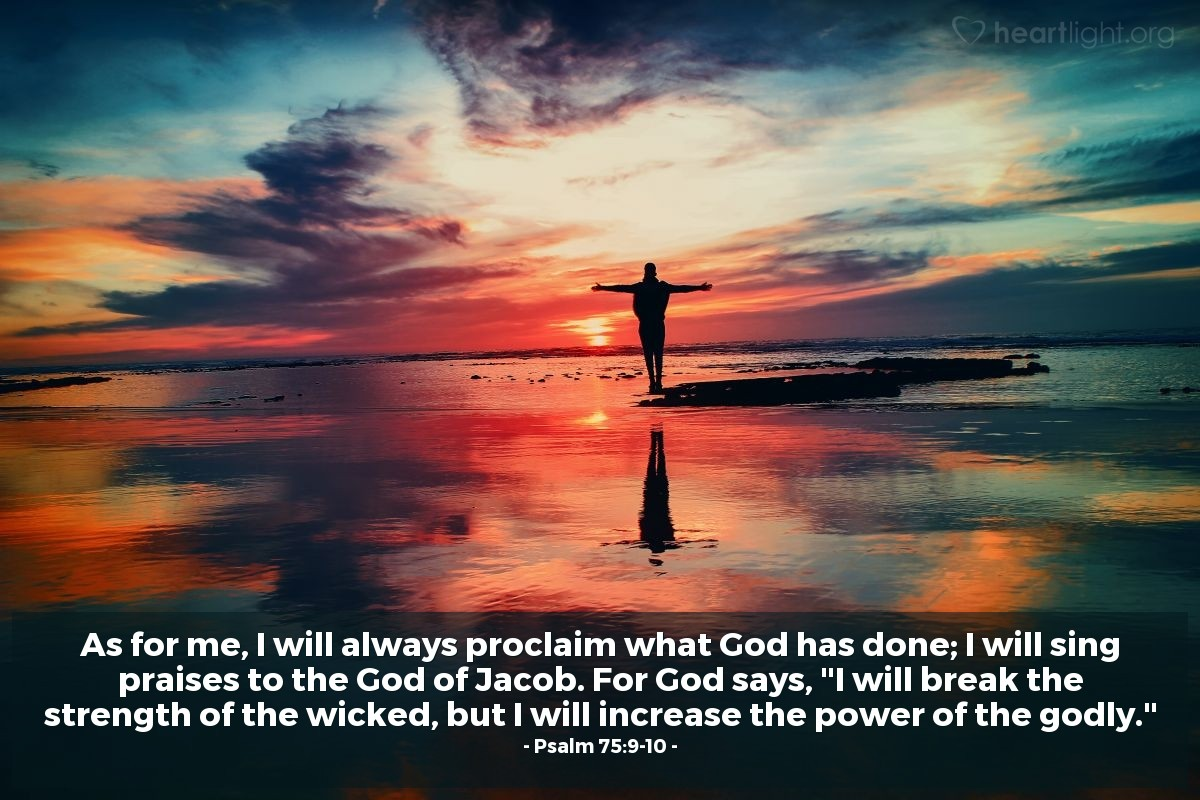 "Illustration of Psalm 75:9-10 — As for me, I will always proclaim what God has done; I will sing praises to the God of Jacob. For God says, ""I will break the strength of the wicked, but I will increase the power of the godly."""