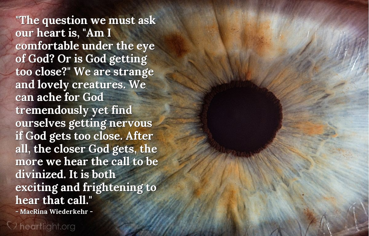 """Illustration of MacRina Wiederkehr — """"The question we must ask our heart is, """"Am I comfortable under the eye of God? Or is God getting too close?"""" We are strange and lovely creatures. We can ache for God tremendously yet find ourselves getting nervous if God gets too close. After all, the closer God gets, the more we hear the call to be divinized. It is both exciting and frightening to hear that call."""""""