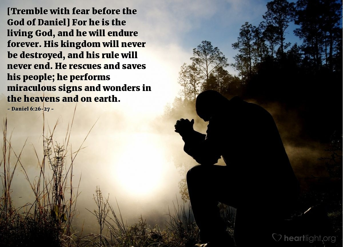Illustration of Daniel 6:26-27 — [Tremble with fear before the God of Daniel] For he is the living God, and he will endure forever. His kingdom will never be destroyed, and his rule will never end. He rescues and saves his people; he performs miraculous signs and wonders in the heavens and on earth.