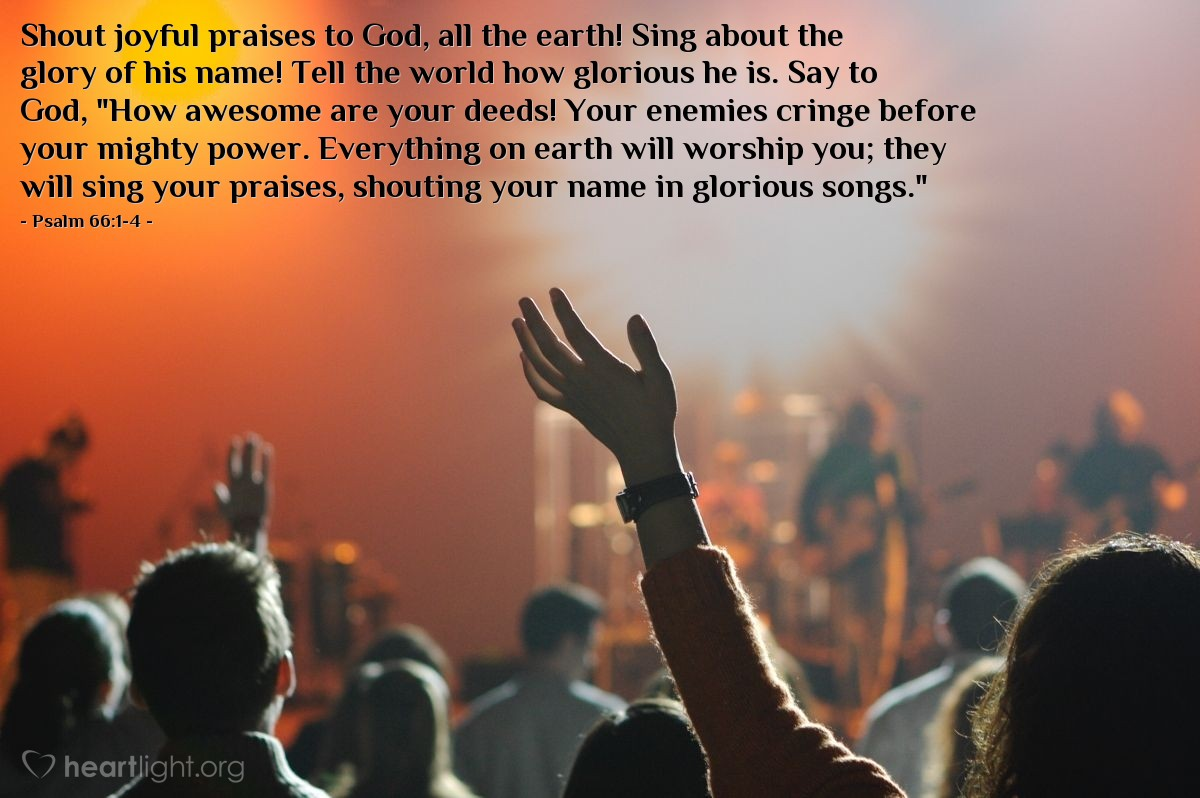 """Illustration of Psalm 66:1-4 — Shout joyful praises to God, all the earth! Sing about the glory of his name! Tell the world how glorious he is. Say to God, """"How awesome are your deeds! Your enemies cringe before your mighty power. Everything on earth will worship you; they will sing your praises, shouting your name in glorious songs."""""""