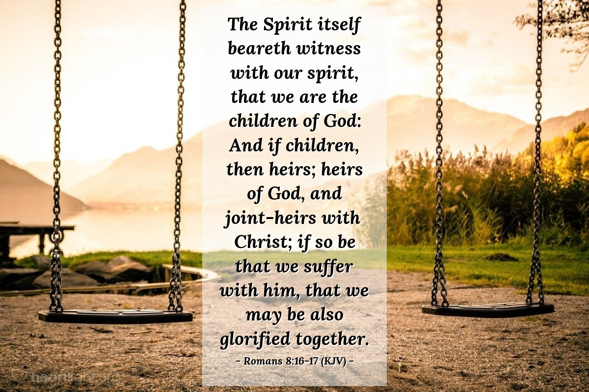 Illustration of Romans 8:16-17 (KJV) — The Spirit itself beareth witness with our spirit, that we are the children of God: And if children, then heirs; heirs of God, and joint-heirs with Christ; if so be that we suffer with him, that we may be also glorified together.