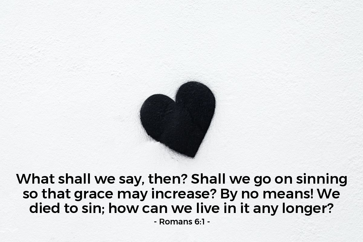 Illustration of Romans 6:1 — What shall we say, then? Shall we go on sinning so that grace may increase? By no means! We died to sin; how can we live in it any longer?
