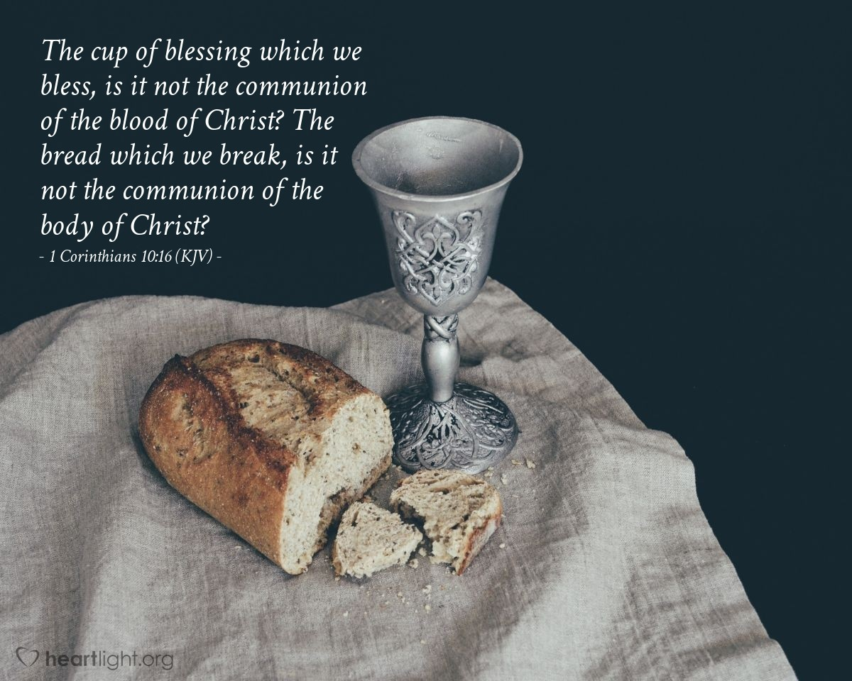 Illustration of 1 Corinthians 10:16 (KJV) — The cup of blessing which we bless, is it not the communion of the blood of Christ? The bread which we break, is it not the communion of the body of Christ?