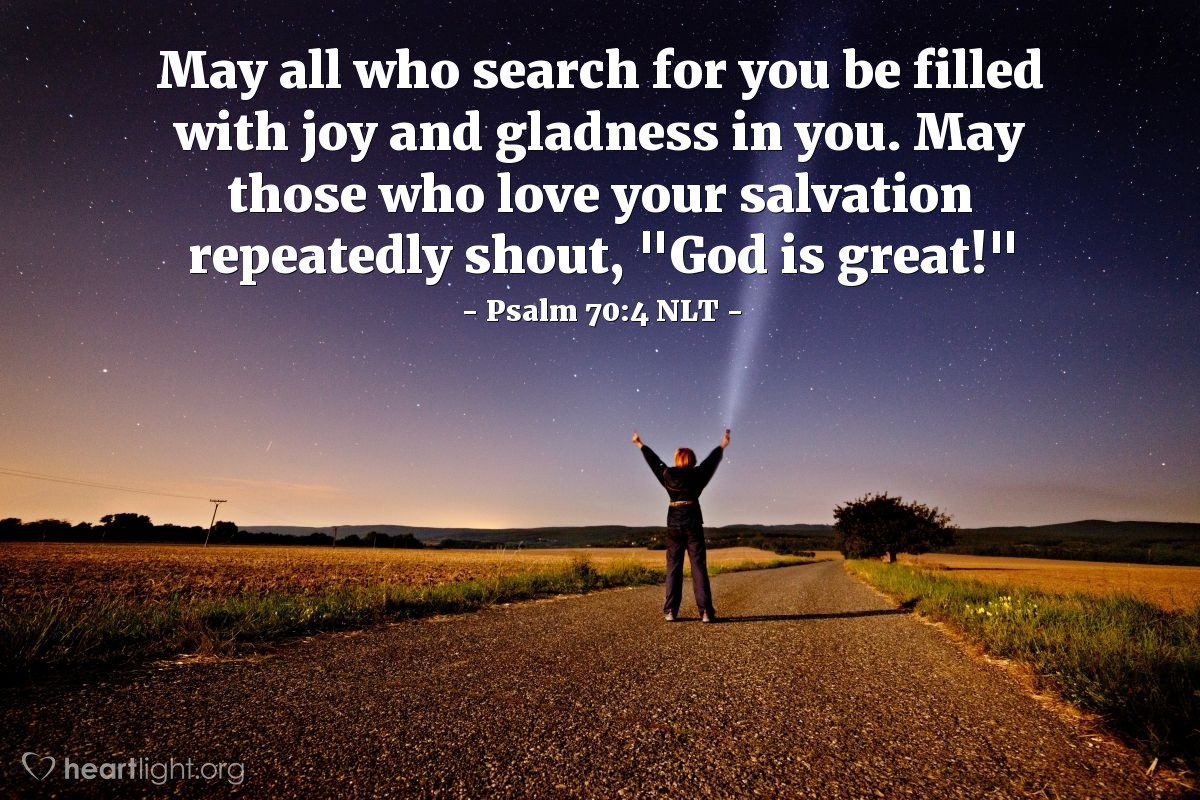 """Illustration of Psalm 70:4 NLT — May all who search for you be filled with joy and gladness in you. May those who love your salvation repeatedly shout, """"God is great!"""""""