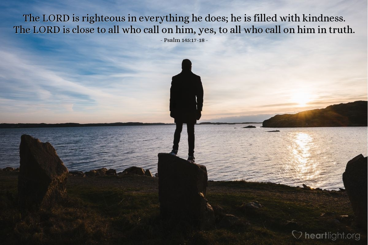Illustration of Psalm 145:17-18 — The LORD is righteous in everything he does; he is filled with kindness. The LORD is close to all who call on him, yes, to all who call on him in truth.