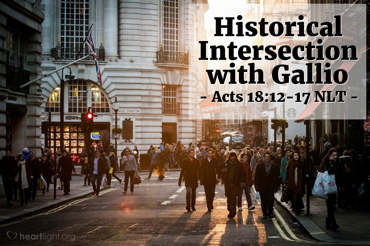 """Illustration of Acts 18:12-17 NLT — But when Gallio became governor of Achaia, some Jews rose up together against Paul and brought him before the governor for judgment. They accused Paul of """"persuading people to worship God in ways that are contrary to our law.""""  But just as Paul started to make his defense, Gallio turned to Paul's accusers and said, """"Listen, you Jews, if this were a case involving some wrongdoing or a serious crime, I would have a reason to accept your case. But since it is merely a question of words and names and your Jewish law, take care of it yourselves. I refuse to judge such matters."""" And he threw them out of the courtroom.  The crowd then grabbed Sosthenes, the leader of the synagogue, and beat him right there in the courtroom. But Gallio paid no attention."""