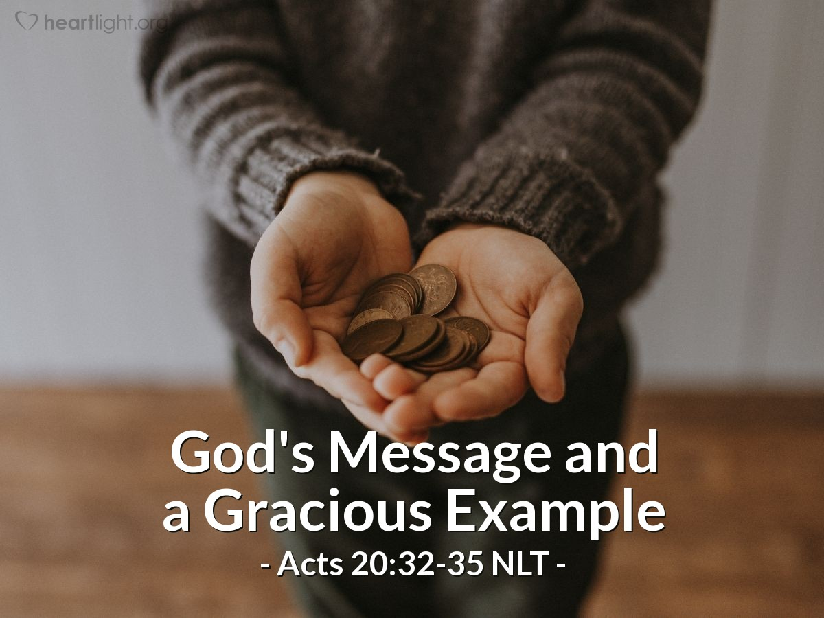 """Illustration of Acts 20:32-35 NLT — [To the Ephesian elders, Paul continued,] """"And now I entrust you to God and the message of his grace that is able to build you up and give you an inheritance with all those he has set apart for himself.  """"I have never coveted anyone's silver or gold or fine clothes. You know that these hands of mine have worked to supply my own needs and even the needs of those who were with me. And I have been a constant example of how you can help those in need by working hard. You should remember the words of the Lord Jesus: 'It is more blessed to give than to receive.'"""""""