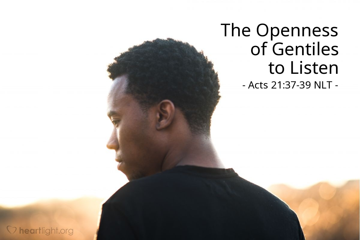 """Illustration of Acts 21:37-39 NLT — As Paul was about to be taken inside, he said to the commander, """"May I have a word with you?""""  """"Do you know Greek?"""" the commander asked, surprised. """"Aren't you the Egyptian who led a rebellion some time ago and took 4,000 members of the Assassins out into the desert?""""  """"No,"""" Paul replied, """"I am a Jew and a citizen of Tarsus in Cilicia, which is an important city. Please, let me talk to these people."""""""