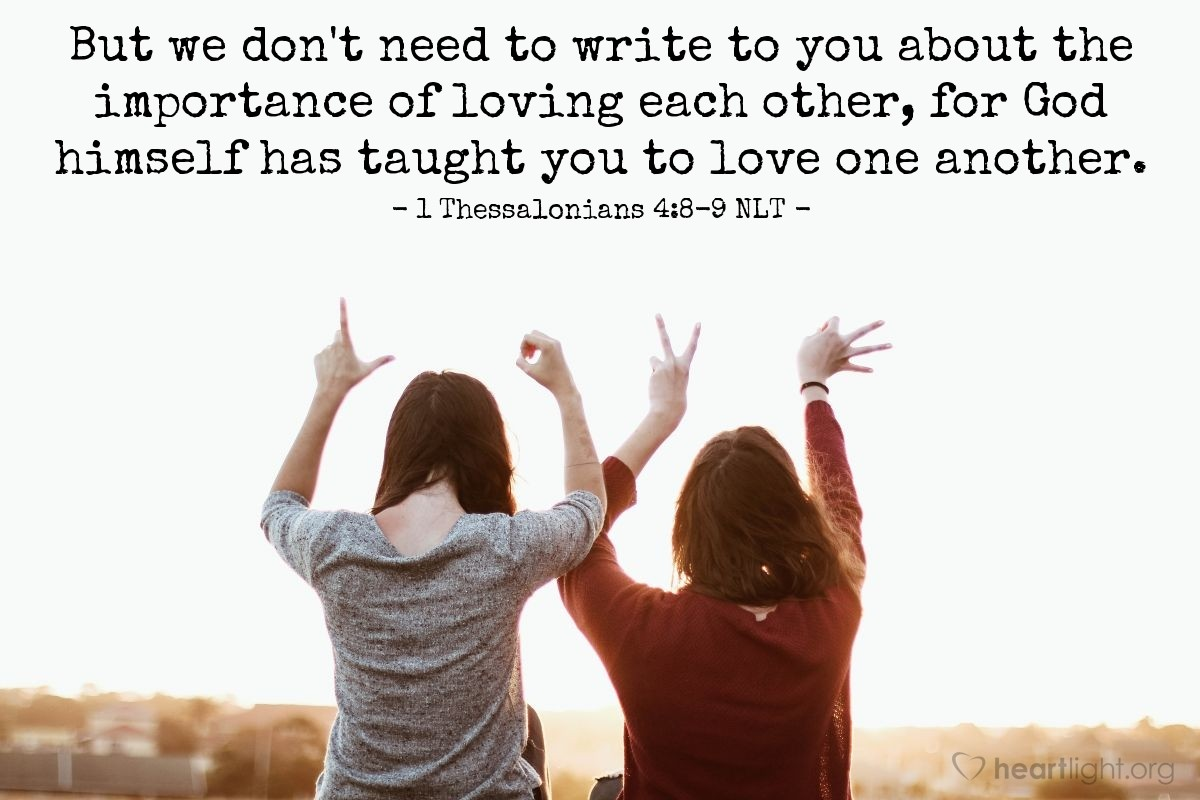 Illustration of 1 Thessalonians 4:8-9 NLT —  But we don't need to write to you about the importance of loving each other, for God himself has taught you to love one another.