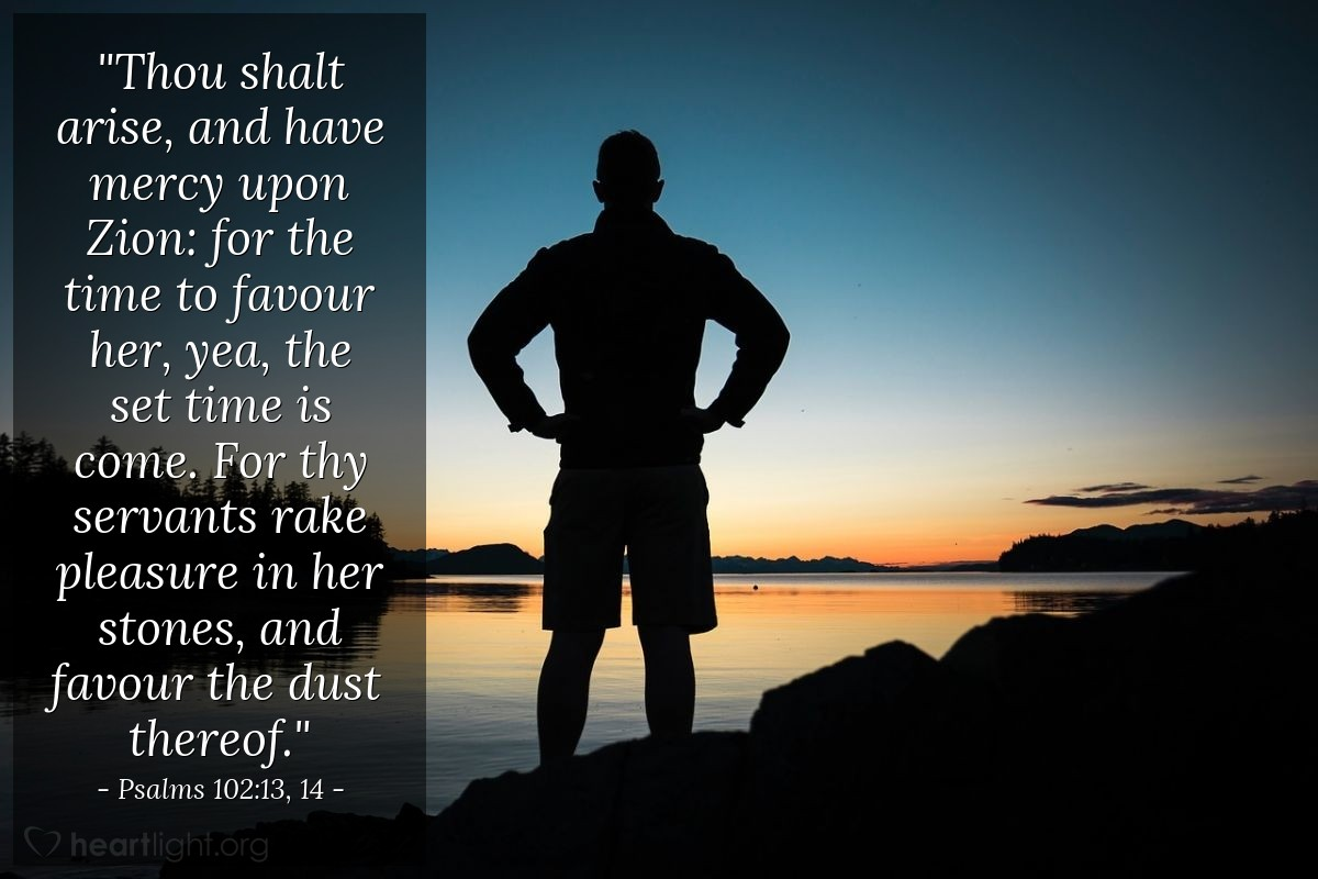 "Illustration of Psalms 102:13, 14 — ""Thou shalt arise, and have mercy upon Zion: for the time to favour her, yea, the set time is come. For thy servants rake pleasure in her stones, and favour the dust thereof."""