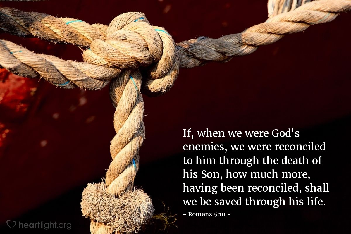 Illustration of Romans 5:10 — If, when we were God's enemies, we were reconciled to him through the death of his Son, how much more, having been reconciled, shall we be saved through his life.