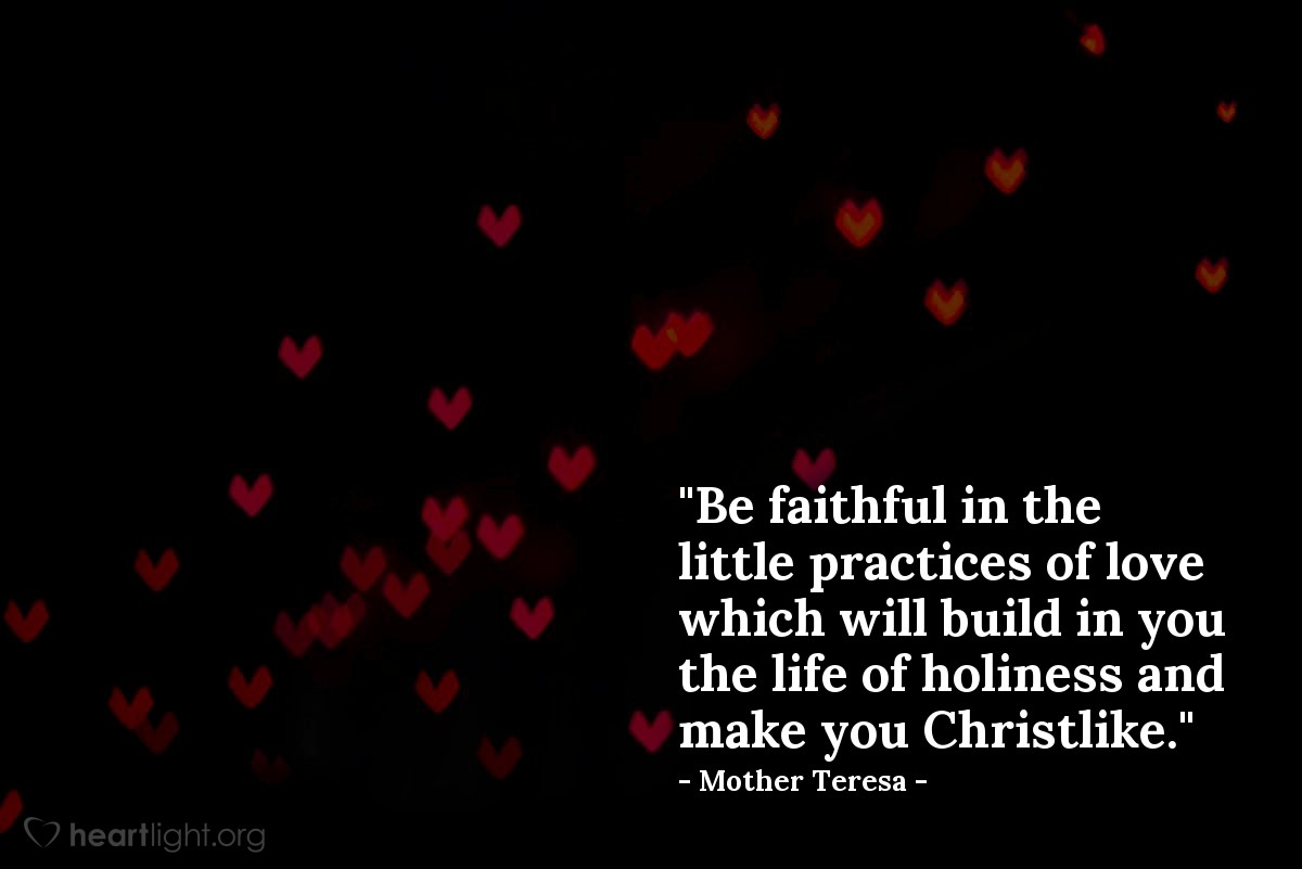 "Illustration of Mother Teresa — ""Be faithful in the little practices of love which will build in you the life of holiness and make you Christlike."""