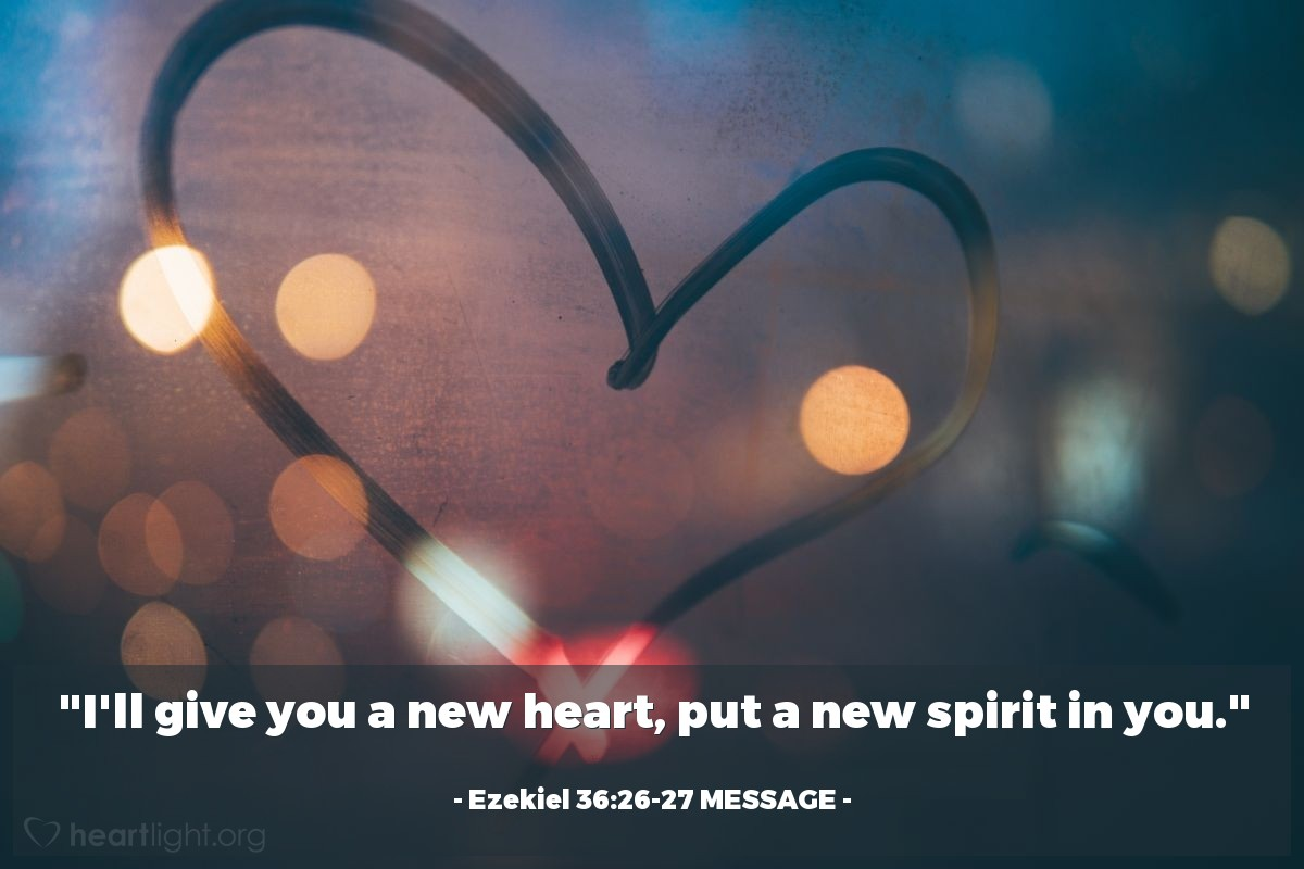 """Illustration of Ezekiel 36:26-27 MESSAGE — """"I'll give you a new heart, put a new spirit in you."""""""
