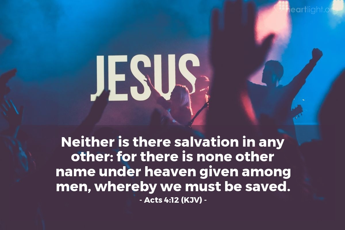 Illustration of Acts 4:12 (KJV) — Neither is there salvation in any other: for there is none other name under heaven given among men, whereby we must be saved.