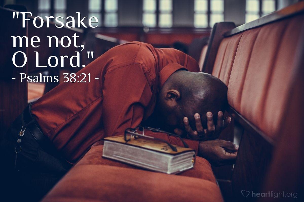 """Illustration of Psalms 38:21 — """"Forsake me not, O Lord."""""""