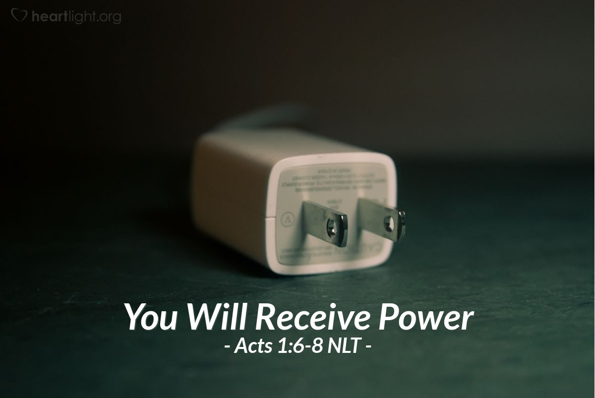 "Illustration of Acts 1:6-8 NLT — So when the apostles were with Jesus, they kept asking him, ""Lord, has the time come for you to free Israel and restore our kingdom?""He replied, ""The Father alone has the authority to set those dates and times, and they are not for you to know. But you will receive power when the Holy Spirit comes upon you. And you will be my witnesses, telling people about me everywhere — in Jerusalem, throughout Judea, in Samaria, and to the ends of the earth."""