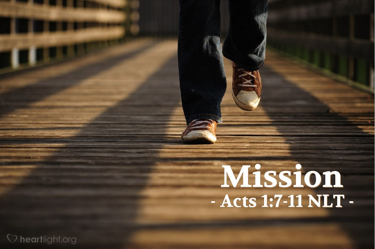 """Illustration of Acts 1:7-11 NLT — [Jesus] replied, """"The Father alone has the authority to set those dates and times [for the restoration of the Kingdom], and they are not for you to know. But you will receive power when the Holy Spirit comes upon you. And you will be my witnesses, telling people about me everywhere — in Jerusalem, throughout Judea, in Samaria, and to the ends of the earth."""" After saying this, he was taken up into a cloud while they were watching, and they could no longer see him. As they strained to see him rising into heaven, two white-robed men suddenly stood among them. """"Men of Galilee,"""" they said, """"why are you standing here staring into heaven? Jesus has been taken from you into heaven, but someday he will return from heaven in the same way you saw him go!"""""""