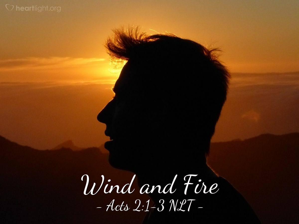 Illustration of Acts 2:1-3 NLT — On the day of Pentecost all the believers were meeting together in one place. Suddenly, there was a sound from heaven like the roaring of a mighty windstorm, and it filled the house where they were sitting. Then, what looked like flames or tongues of fire appeared and settled on each of them.