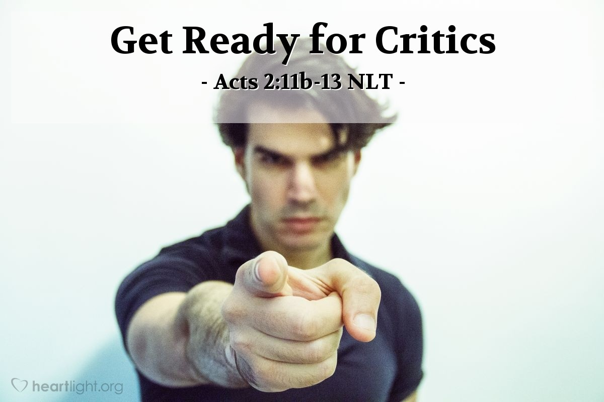 """Illustration of Acts 2:11b-13 NLT — [In response to the coming of the Holy Spirit on Jesus' followers, the crowd responded:] """"And we all hear these people speaking in our own languages about the wonderful things God has done!"""" They stood there amazed and perplexed. """"What can this mean?"""" they asked each other. But others in the crowd ridiculed them, saying, """"They're just drunk, that's all!"""""""