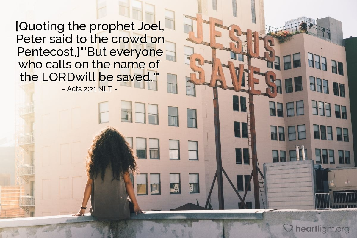 Illustration of Acts 2:21 NLT — [Quoting the prophet Joel, Peter said to the crowd on Pentecost,] 'But everyone who calls on the name of the LORDwill be saved.'