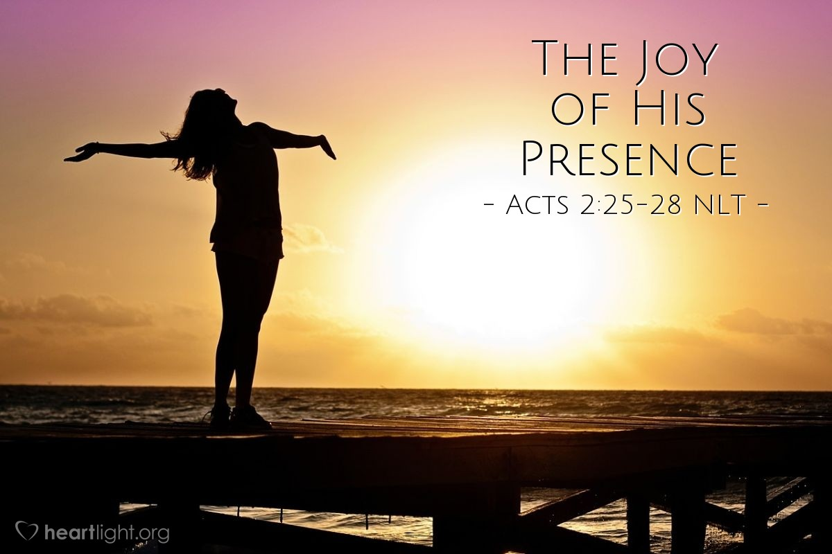 """Illustration of Acts 2:25-28 NLT — [Peter reminded the crowds at Pentecost,] """"King David said this about [the crucified Jesus]: 'I see that the LORD is always with me.I will not be shaken, for he is right beside me.No wonder my heart is glad,and my tongue shouts his praises!My body rests in hope.For you will not leave my soul among the deador allow your Holy One to rot in the grave.You have shown me the way of life,and you will fill me with the joy of your presence.'"""