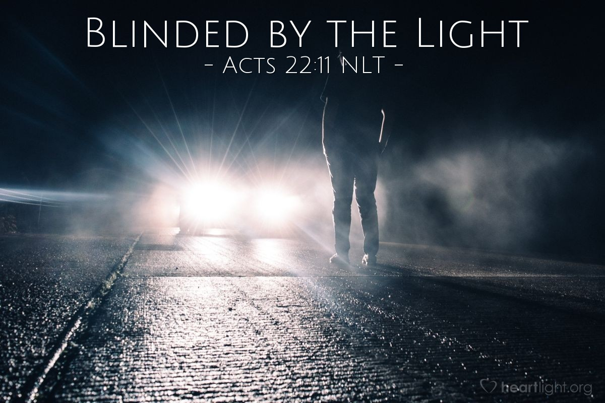 "Illustration of Acts 22:11 NLT — [Paul continued his defense before the hostile crowd in Jerusalem and described what happened to him on the road to Damascus:] ""I was blinded by the intense light and had to be led by the hand to Damascus by my companions."""