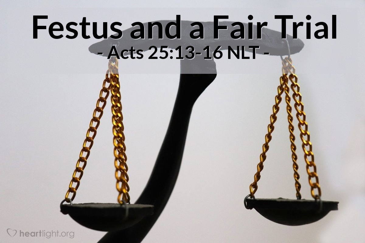 """Illustration of Acts 25:13-16 NLT — A few days [after Paul appealed to have his case heard before Caesar,] King Agrippa arrived with his sister, Bernice, to pay their respects to Festus. During their stay of several days, Festus discussed Paul's case with the king. """"There is a prisoner here,"""" he told him, """"whose case was left for me by Felix. When I was in Jerusalem, the leading priests and Jewish elders pressed charges against him and asked me to condemn him. I pointed out to them that Roman law does not convict people without a trial. They must be given an opportunity to confront their accusers and defend themselves."""""""
