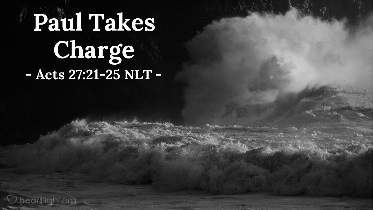 """Illustration of Acts 27:21-25 NLT — [Paul and his companions were caught on a ship that was storm-tossed and about to break up.] No one had eaten for a long time. Finally, Paul called the crew together and said, """"Men, you should have listened to me in the first place and not left Crete. You would have avoided all this damage and loss.  """"But take courage! None of you will lose your lives, even though the ship will go down. For last night an angel of the God to whom I belong and whom I serve stood beside me, and he said, 'Don't be afraid, Paul, for you will surely stand trial before Caesar! What's more, God in his goodness has granted safety to everyone sailing with you.' So take courage! For I believe God. It will be just as he said. But we will be shipwrecked on an island."""""""