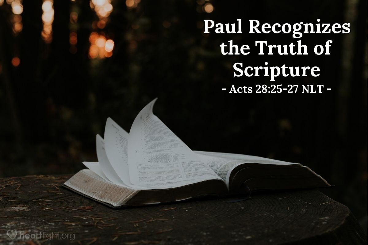 """Illustration of Acts 28:25-27 NLT — [Paul had spoken to the Jewish leaders in Rome all day. He had reasoned with them from the Scriptures that Jesus was both Lord and Messiah, and some had believed. Then, after the Jewish leaders] had argued back and forth among themselves, they left with this final word from Paul: """"The Holy Spirit was right when he said to your ancestors through Isaiah the prophet,  'Go and say to this people:When you hear what I say,you will not understand.When you see what I do,you will not comprehend.For the hearts of these people are hardened,and their ears cannot hear,and they have closed their eyes —so their eyes cannot see,and their ears cannot hear,and their hearts cannot understand,and they cannot turn to meand let me heal them.'"""""""