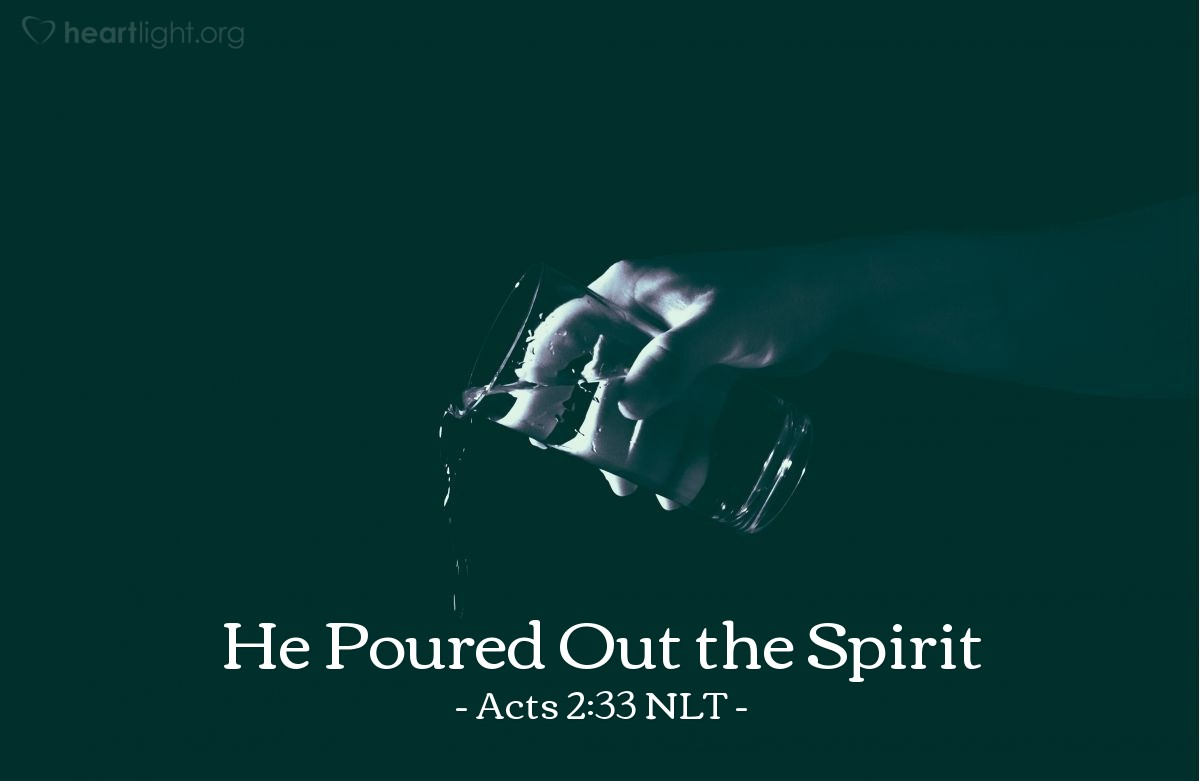 "Illustration of Acts 2:33 NLT — [Peter continued his sermon:] ""Now [Jesus] is exalted to the place of highest honor in heaven, at God's right hand. And the Father, as he had promised, gave him the Holy Spirit to pour out upon us, just as you see and hear today."""