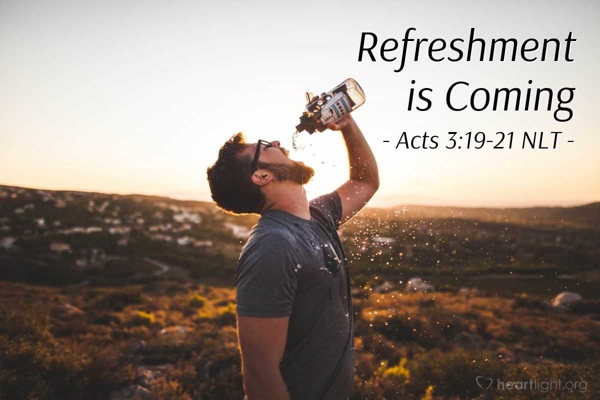 """Illustration of Acts 3:19-21 NLT — [Peter continued,] """"Now repent of your sins and turn to God, so that your sins may be wiped away. Then times of refreshment will come from the presence of the Lord, and he will again send you Jesus, your appointed Messiah. For he must remain in heaven until the time for the final restoration of all things, as God promised long ago through his holy prophets."""""""