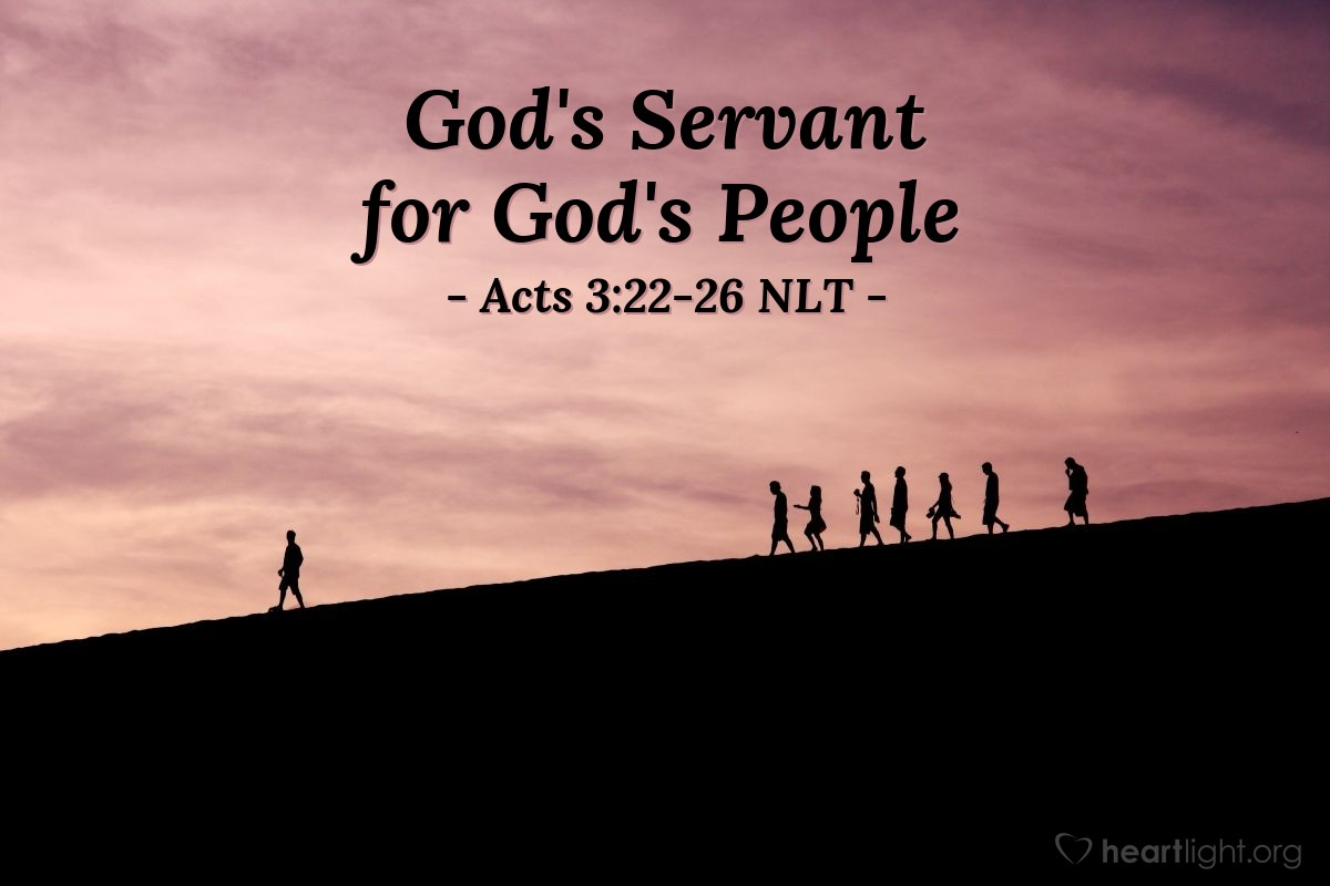 """Illustration of Acts 3:22-26 NLT — [Peter continued,] """"Moses said, 'The LORD your God will raise up for you a Prophet like me from among your own people. Listen carefully to everything he tells you.' Then Moses said, 'Anyone who will not listen to that Prophet will be completely cut off from God's people.' """"Starting with Samuel, every prophet spoke about what is happening today. You are the children of those prophets, and you are included in the covenant God promised to your ancestors. For God said to Abraham, 'Through your descendants all the families on earth will be blessed.' When God raised up his servant, Jesus, he sent him first to you people of Israel, to bless you by turning each of you back from your sinful ways."""""""