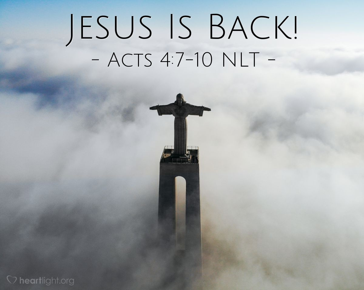 """Illustration of Acts 4:7-10 NLT — [The council] brought in [Peter and John] and demanded, """"By what power, or in whose name, have you [healed the lame man]?"""" Then Peter, filled with the Holy Spirit, said to them, """"Rulers and elders of our people, are we being questioned today because we've done a good deed for a crippled man? Do you want to know how he was healed? Let me clearly state to all of you and to all the people of Israel that he was healed by the powerful name of Jesus Christ the Nazarene, the man you crucified but whom God raised from the dead."""""""