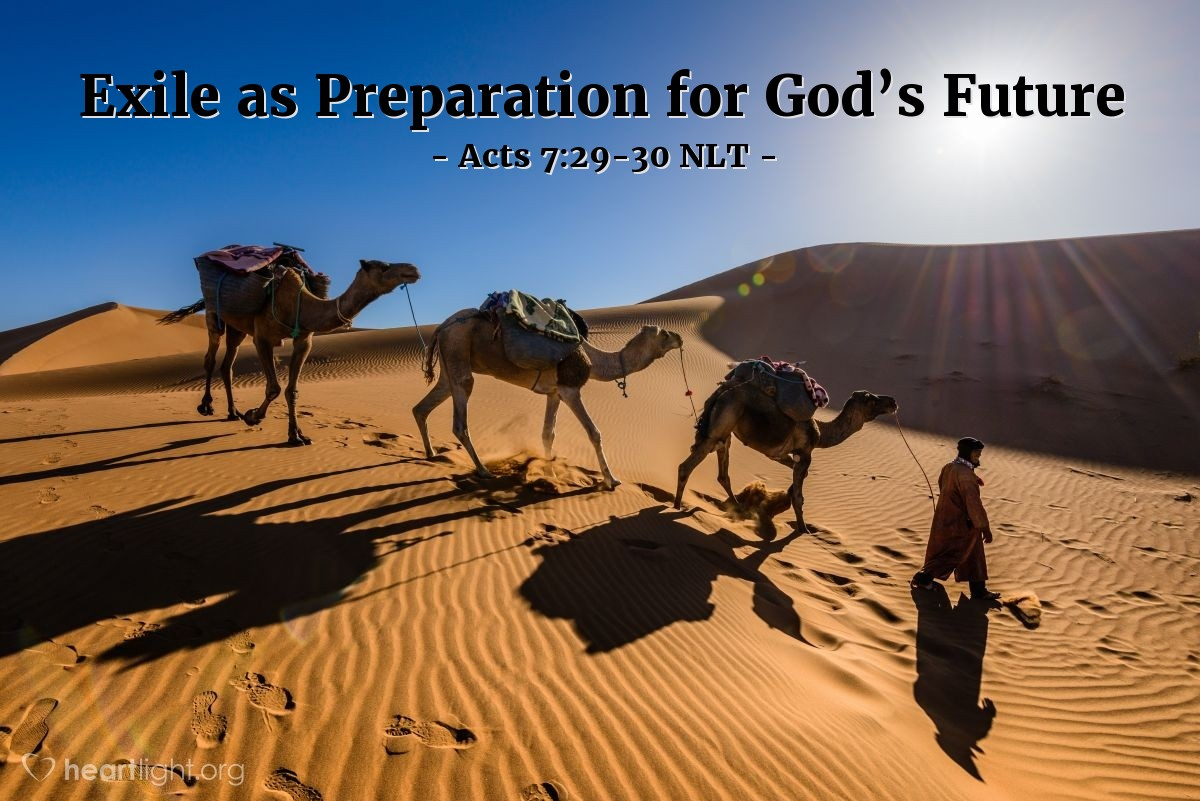 """Illustration of Acts 7:29-30 NLT — [Stephen continued talking about Moses in his defense before the council:] When Moses heard that [his killing of an Egyptian was known among the Israelites], he fled the country and lived as a foreigner in the land of Midian. There his two sons were born. """"Forty years later, in the desert near Mount Sinai, an angel appeared to Moses in the flame of a burning bush."""""""