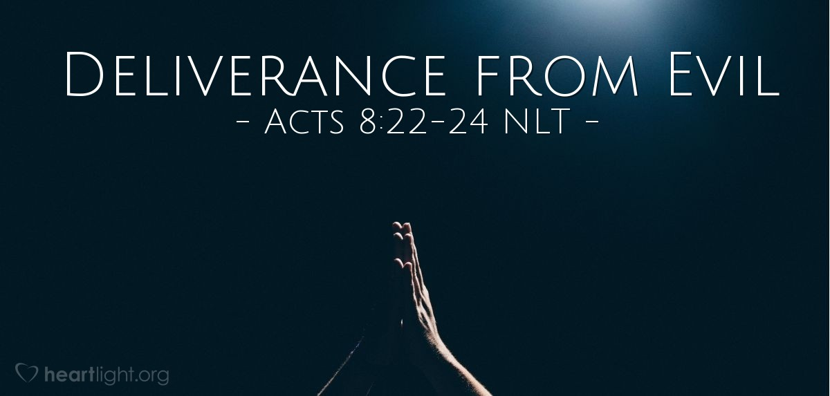 """Illustration of Acts 8:22-24 NLT — [Peter continued his rebuke of Simon, the sorcerer:] """"Repent of your wickedness and pray to the Lord. Perhaps he will forgive your evil thoughts, for I can see that you are full of bitter jealousy and are held captive by sin.""""  """"Pray to the Lord for me,"""" Simon exclaimed, """"that these terrible things you've said won't happen to me!"""""""