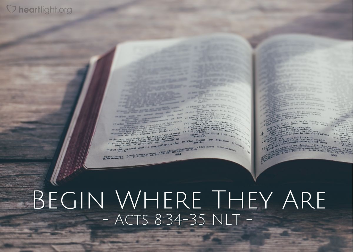 """Illustration of Acts 8:34-35 NLT — The eunuch asked Philip, """"Tell me, was the prophet talking about himself or someone else?"""" So beginning with this same Scripture, Philip told him the Good News about Jesus."""