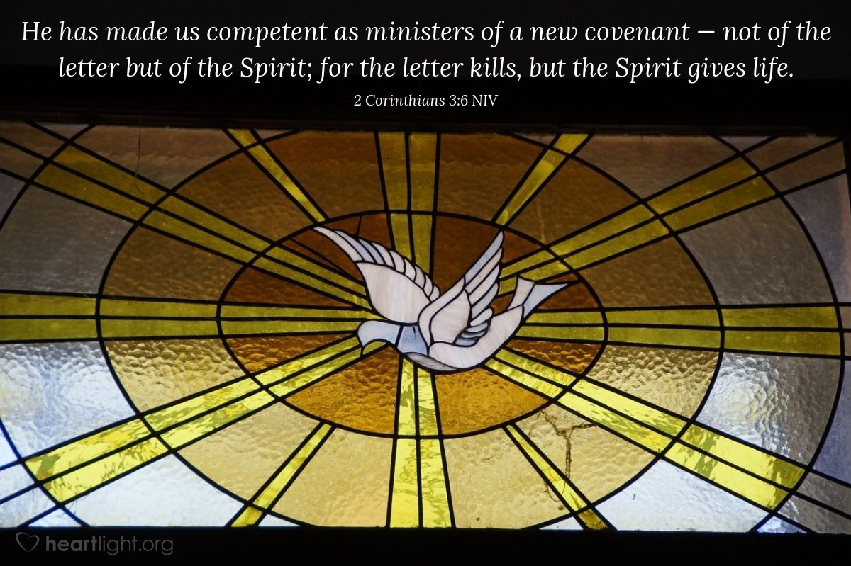 Illustration of 2 Corinthians 3:6 NIV — [God] has made us competent as ministers of a new covenant — not of the letter but of the Spirit; for the letter kills, but the Spirit gives life.