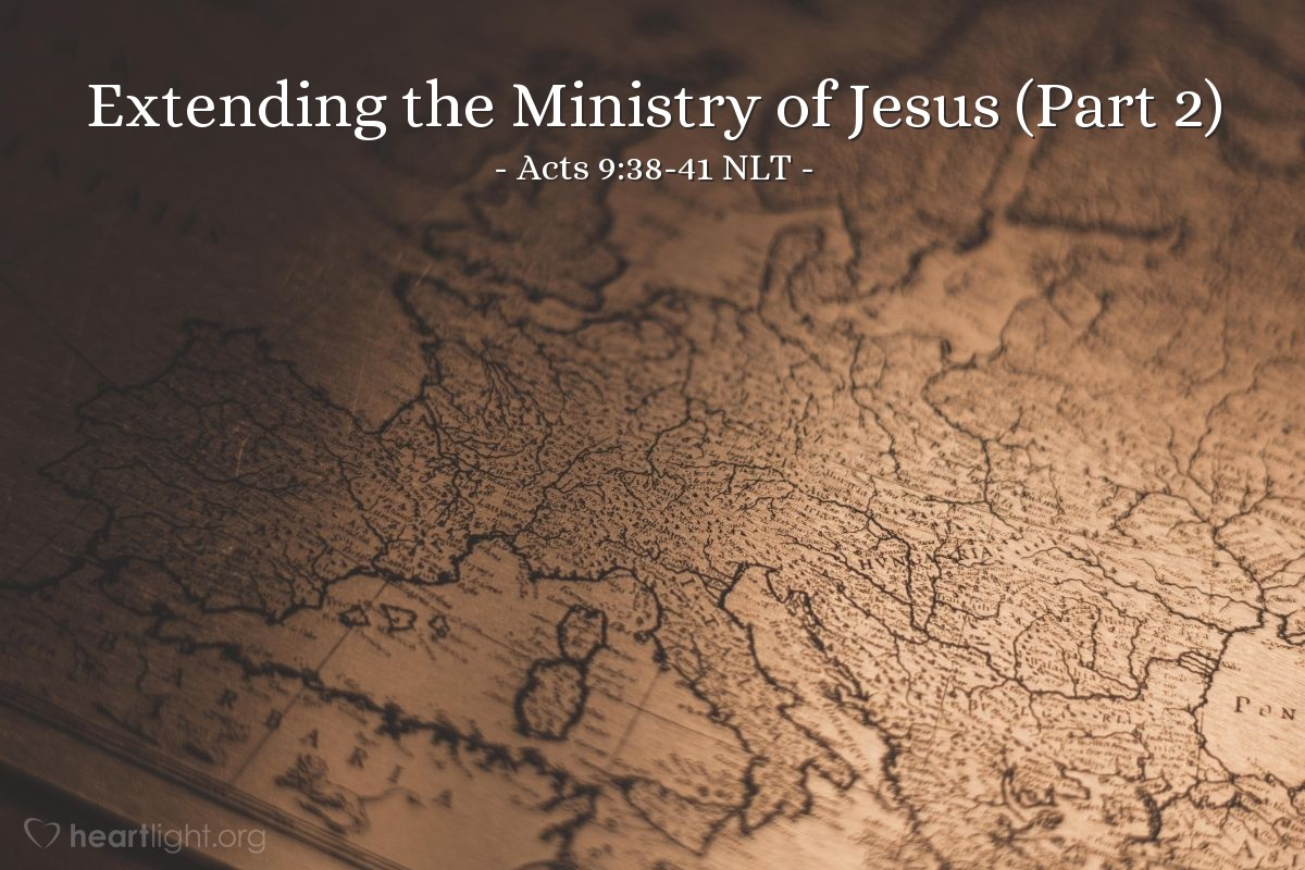 """Illustration of Acts 9:38-41 NLT — [Tabitha, or Dorcas in Greek, had died.] But the believers had heard that Peter was nearby at Lydda, so they sent two men to beg him, """"Please come as soon as possible!""""  So Peter returned with them; and as soon as he arrived, they took him to the upstairs room. The room was filled with widows who were weeping and showing him the coats and other clothes Dorcas had made for them.But Peter asked them all to leave the room; then he knelt and prayed. Turning to the body he said, """"Get up, Tabitha."""" And she opened her eyes! When she saw Peter, she sat up!He gave her his hand and helped her up. Then he called in the widows and all the believers, and he presented her to them alive."""