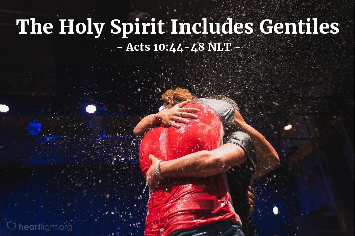 """Illustration of Acts 10:44-48 NLT — Even as Peter was saying these things [to Cornelius and the others with him about salvation in Jesus], the Holy Spirit fell upon all who were listening to the message. The Jewish believers who came with Peter were amazed that the gift of the Holy Spirit had been poured out on the Gentiles, too. For they heard them speaking in other tongues and praising God.   Then Peter asked, """"Can anyone object to their being baptized, now that they have received the Holy Spirit just as we did?"""" So he gave orders for them to be baptized in the name of Jesus Christ. Afterward Cornelius asked him to stay with them for several days."""
